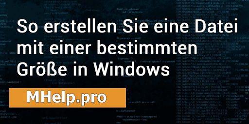 So erstellen Sie eine Datei mit einer bestimmten Größe in Windows
