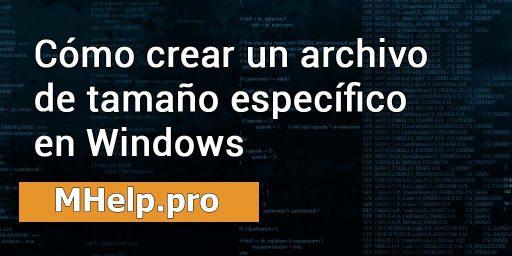 Cómo crear un archivo de tamaño específico en Windows