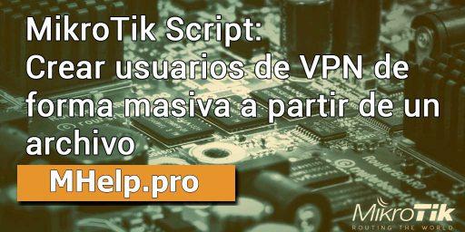 MikroTik Script: Crear usuarios de VPN de forma masiva a partir de un archivo