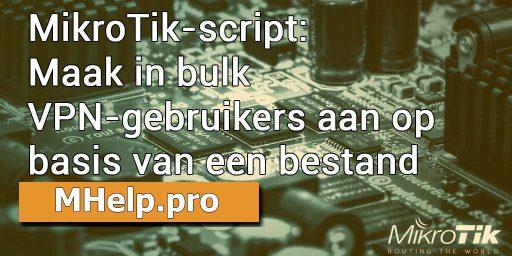 mikrotik-script-maak-in-bulk-vpn-gebruikers-aan-op-basis-van-een-bestand