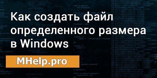 Как создать файл определенного размера в Windows